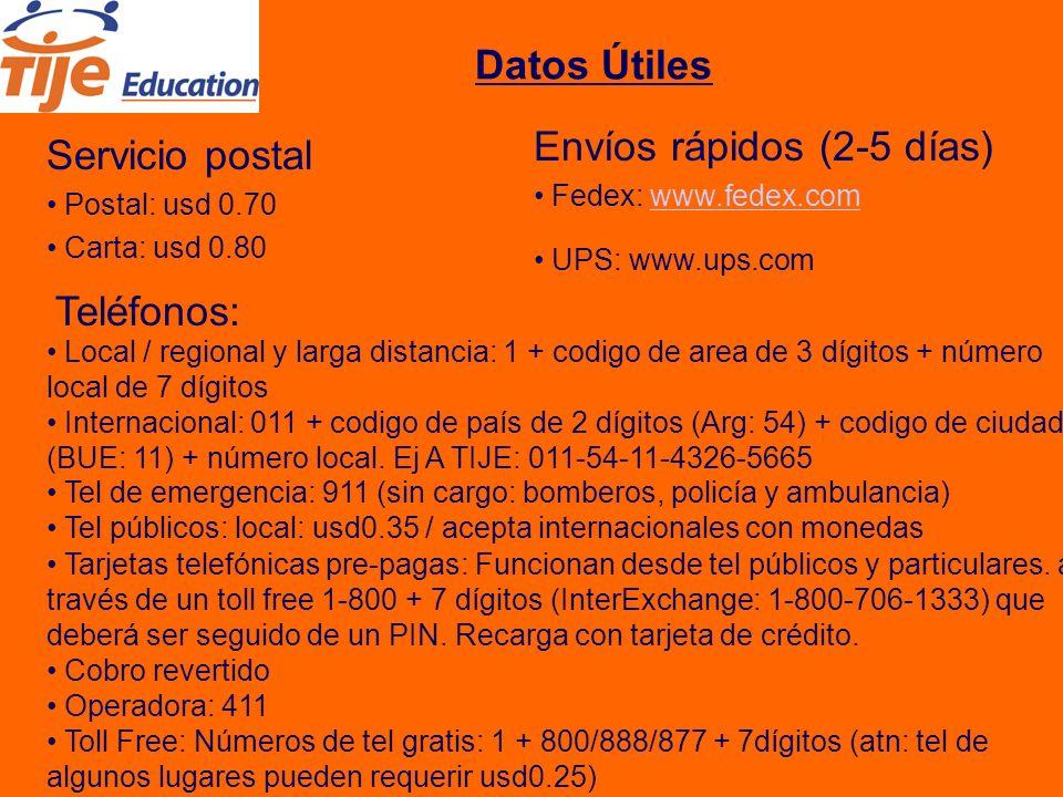 Datos Útiles Servicio postal Postal: usd 0.70 Carta: usd 0.80 Envíos rápidos (2-5 días) Fedex: www.fedex.comwww.fedex.com UPS: www.ups.com Local / regional y larga distancia: 1 + codigo de area de 3 dígitos + número local de 7 dígitos Teléfonos: Internacional: 011 + codigo de país de 2 dígitos (Arg: 54) + codigo de ciudad (BUE: 11) + número local.