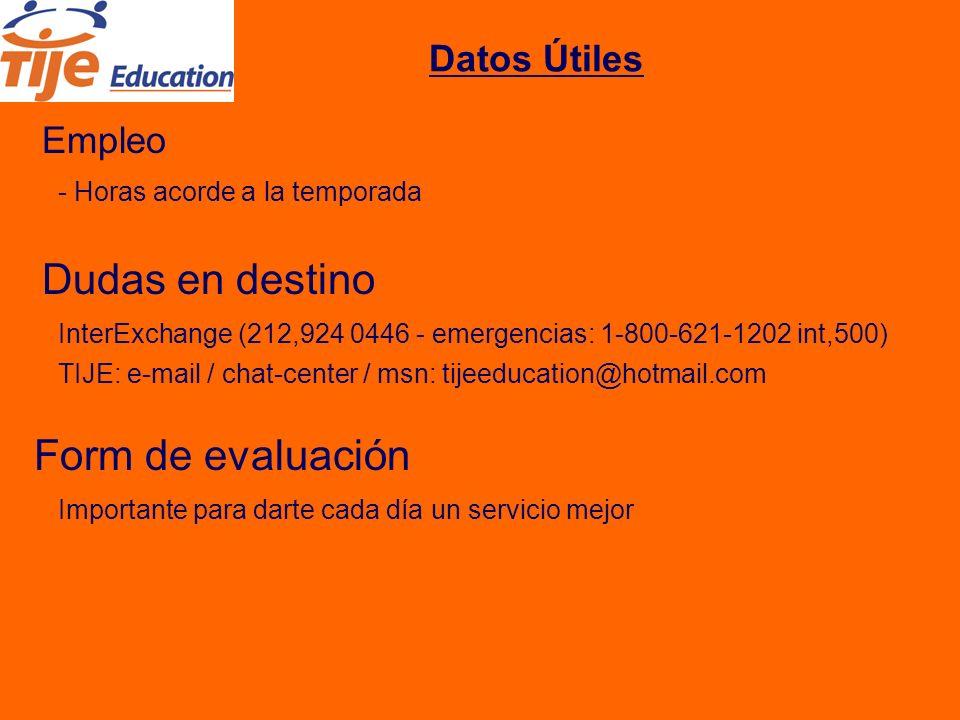 Datos Útiles Empleo - Horas acorde a la temporada Dudas en destino InterExchange (212,924 0446 - emergencias: 1-800-621-1202 int,500) Form de evaluación Importante para darte cada día un servicio mejor TIJE: e-mail / chat-center / msn: tijeeducation@hotmail.com