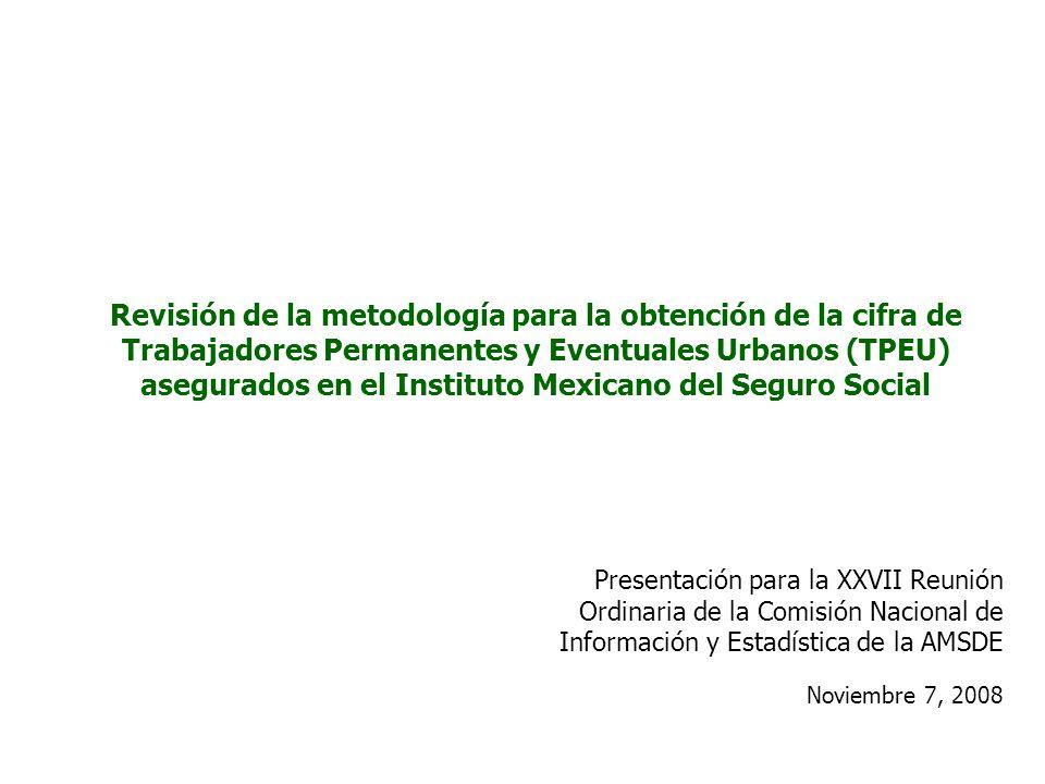 Revisión de la metodología para la obtención de la cifra de Trabajadores Permanentes y Eventuales Urbanos (TPEU) asegurados en el Instituto Mexicano del Seguro Social Presentación para la XXVII Reunión Ordinaria de la Comisión Nacional de Información y Estadística de la AMSDE Noviembre 7, 2008