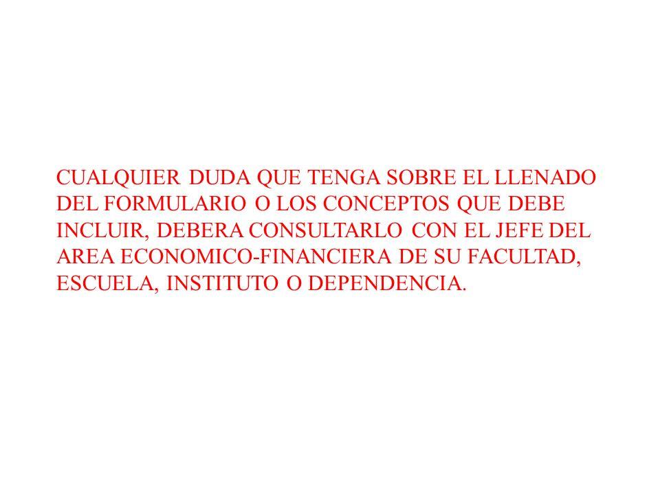 CUALQUIER DUDA QUE TENGA SOBRE EL LLENADO DEL FORMULARIO O LOS CONCEPTOS QUE DEBE INCLUIR, DEBERA CONSULTARLO CON EL JEFE DEL AREA ECONOMICO-FINANCIER