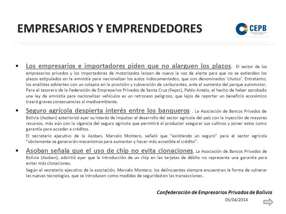 EMPRESARIOS Y EMPRENDEDORES 05/04/2014 Confederación de Empresarios Privados de Bolivia Los empresarios e importadores piden que no alarguen los plazos.
