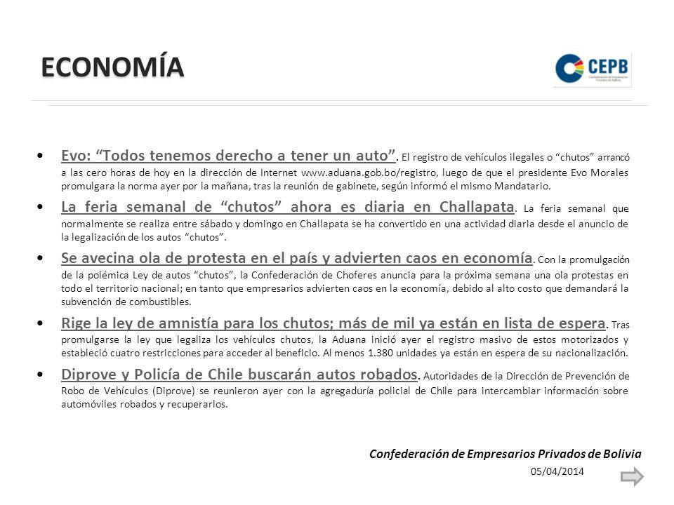 ECONOMÍA 05/04/2014 Confederación de Empresarios Privados de Bolivia Evo: Todos tenemos derecho a tener un auto.