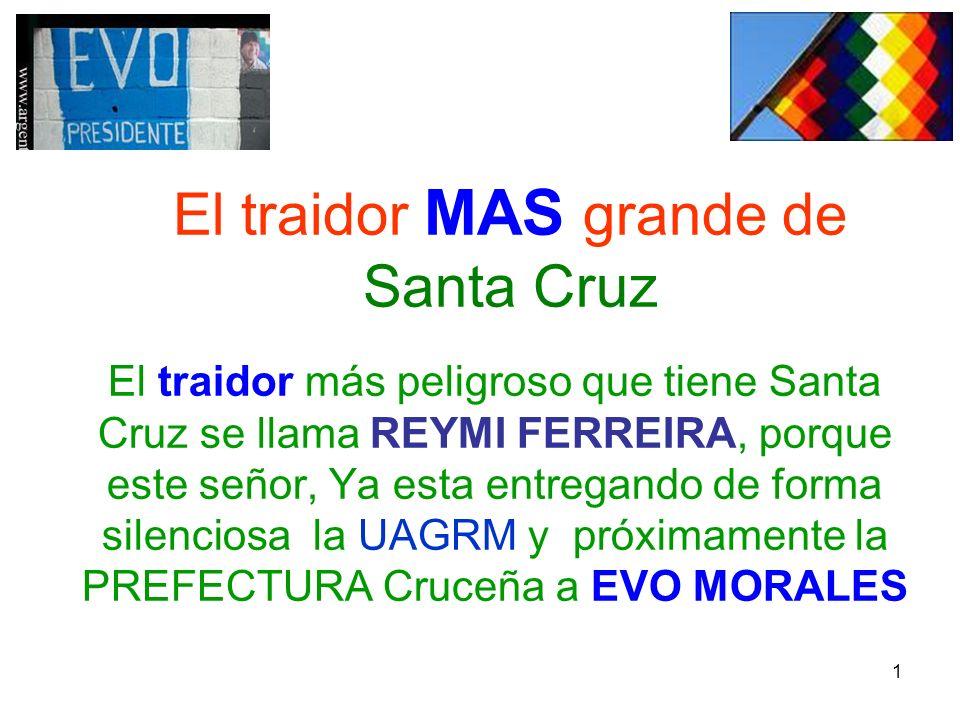 1 El traidor MAS grande de Santa Cruz El traidor más peligroso que tiene Santa Cruz se llama REYMI FERREIRA, porque este señor, Ya esta entregando de