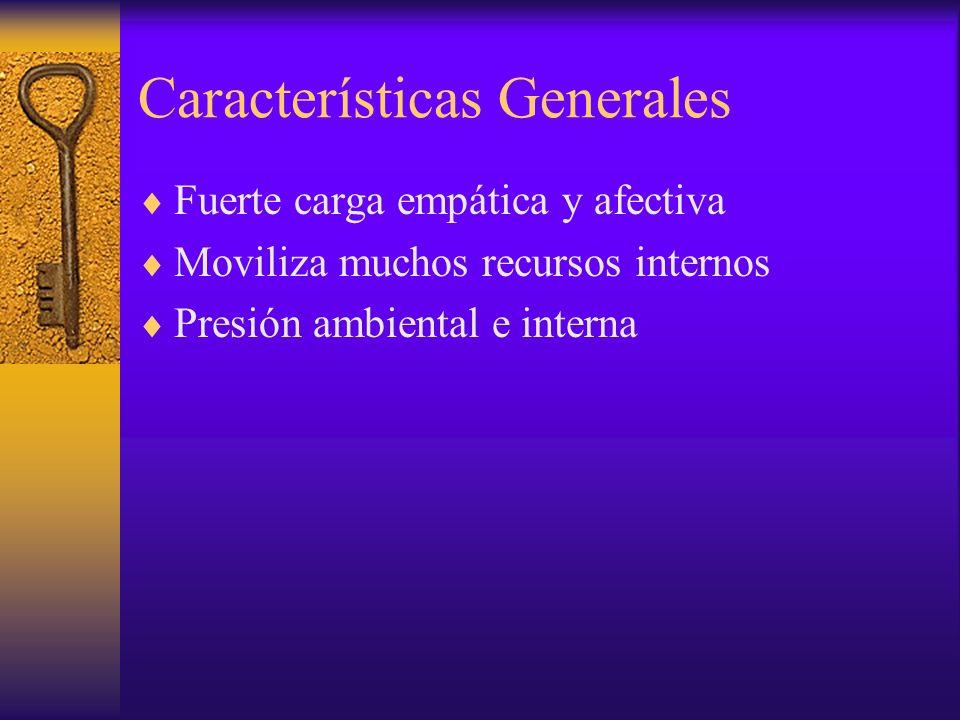 Características Generales Fuerte carga empática y afectiva Moviliza muchos recursos internos Presión ambiental e interna