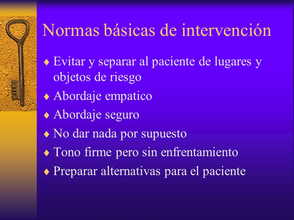 Normas básicas de intervención Evitar y separar al paciente de lugares y objetos de riesgo Abordaje empatico Abordaje seguro No dar nada por supuesto