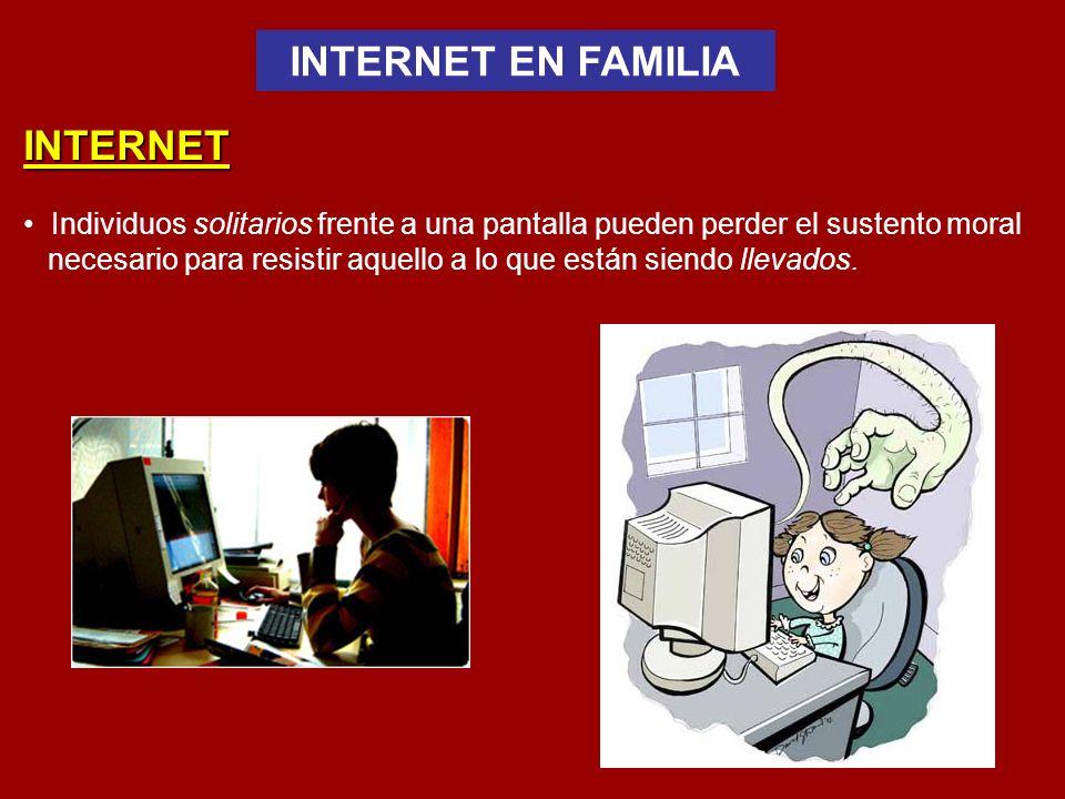INTERNET EN FAMILIA INTERNET Individuos solitarios frente a una pantalla pueden perder el sustento moral necesario para resistir aquello a lo que están siendo llevados.