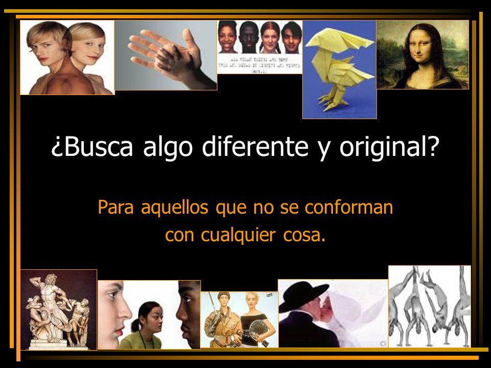 ¿Busca algo diferente y original? Para aquellos que no se conforman con cualquier cosa.