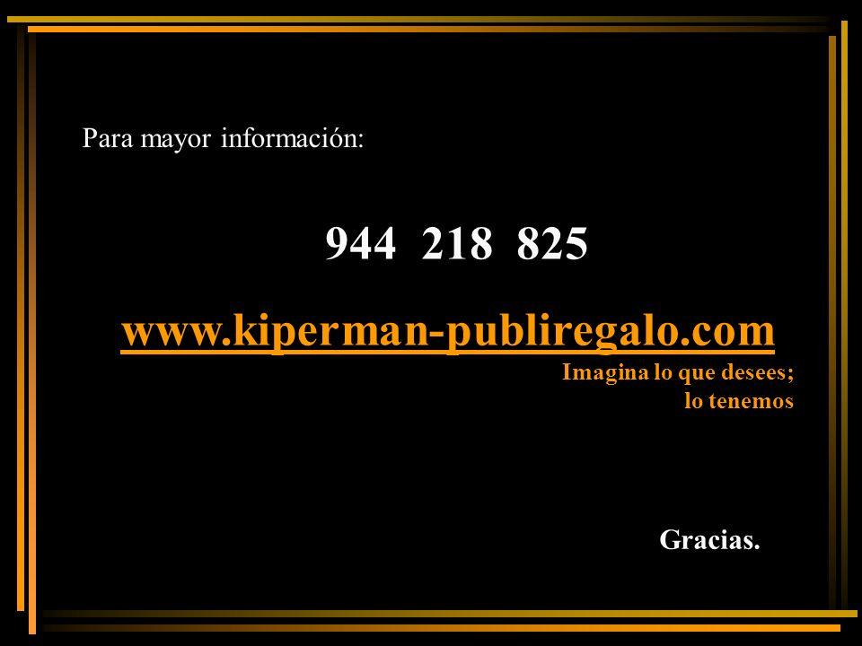 Para mayor información : 944 218 825 www.kiperman-publiregalo.com Gracias. Imagina lo que desees; lo tenemos
