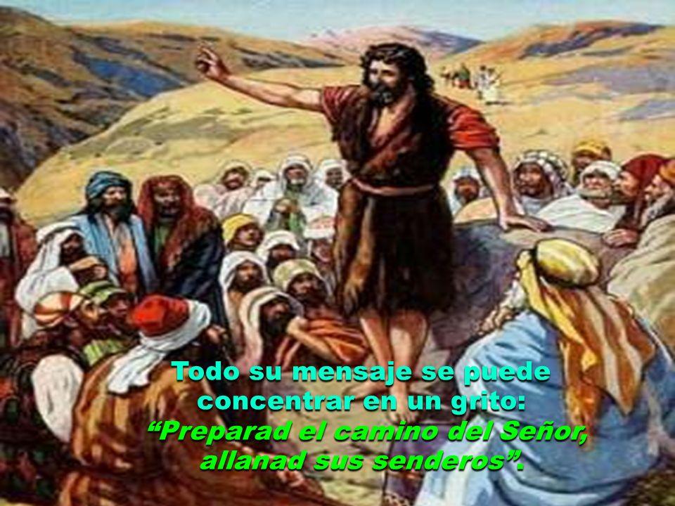 Todo su mensaje se puede concentrar en un grito: Preparad el camino del Señor, allanad sus senderos.