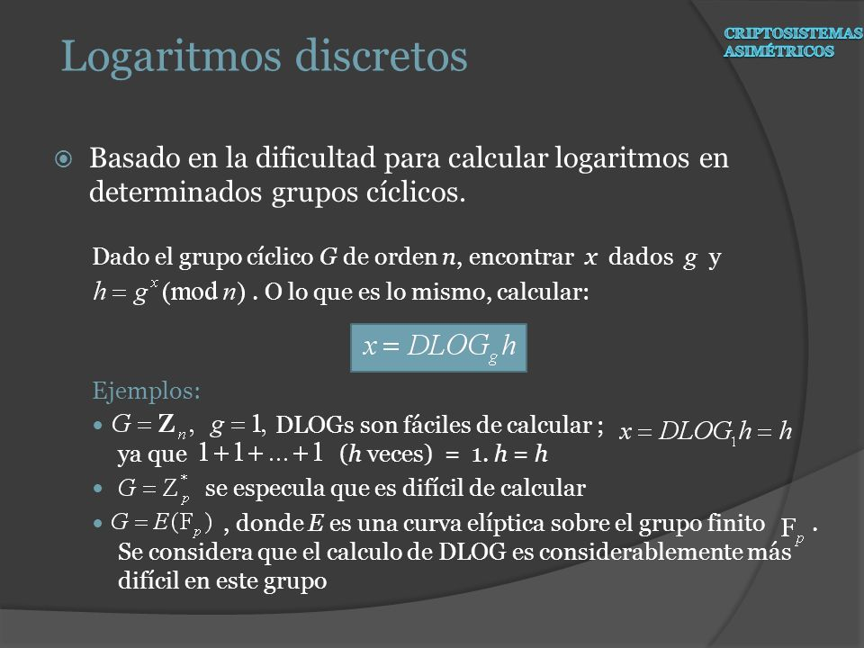 Basado en la dificultad para calcular logaritmos en determinados grupos cíclicos. Dado el grupo cíclico G de orden n, encontrar x dados g y. O lo que