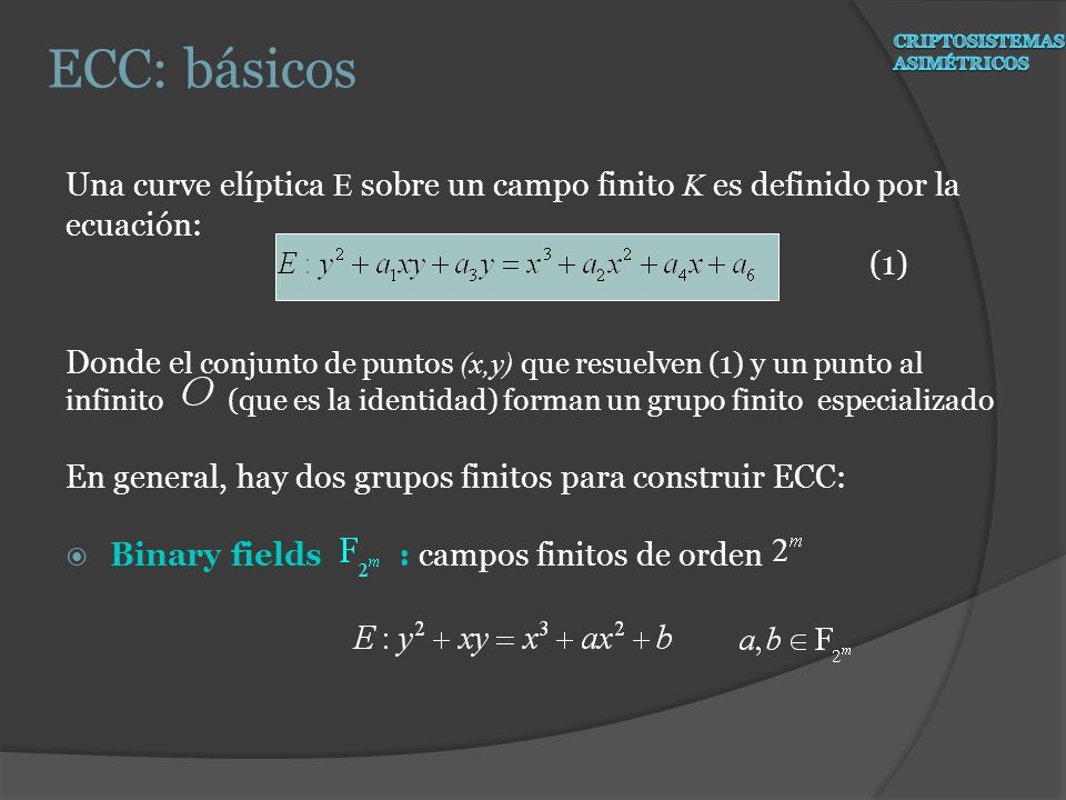 Una curve elíptica E sobre un campo finito K es definido por la ecuación: (1) Donde e l conjunto de puntos (x,y) que resuelven (1) y un punto al infin