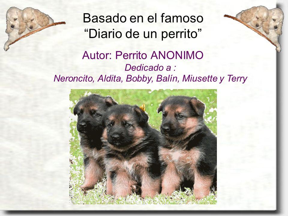 Basado en el famoso Diario de un perrito Autor: Perrito ANONIMO Dedicado a : Neroncito, Aldita, Bobby, Balín, Miusette y Terry