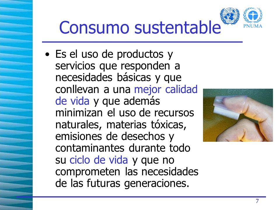 7 Consumo sustentable Es el uso de productos y servicios que responden a necesidades básicas y que conllevan a una mejor calidad de vida y que además minimizan el uso de recursos naturales, materias tóxicas, emisiones de desechos y contaminantes durante todo su ciclo de vida y que no comprometen las necesidades de las futuras generaciones.