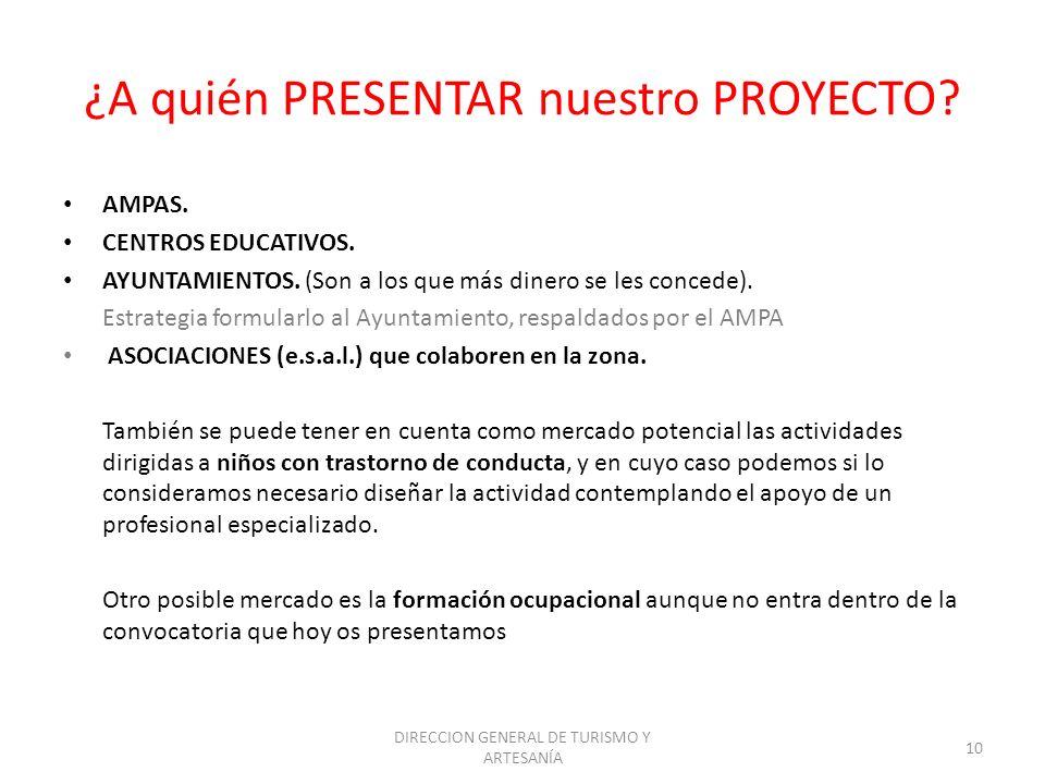 DIRECCION GENERAL DE TURISMO Y ARTESANÍA 10 ¿A quién PRESENTAR nuestro PROYECTO? AMPAS. CENTROS EDUCATIVOS. AYUNTAMIENTOS. (Son a los que más dinero s