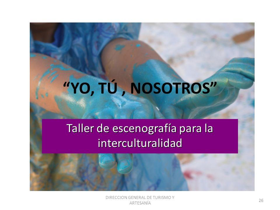 DIRECCION GENERAL DE TURISMO Y ARTESANÍA 26 YO, TÚ, NOSOTROS Taller de escenografía para la interculturalidad