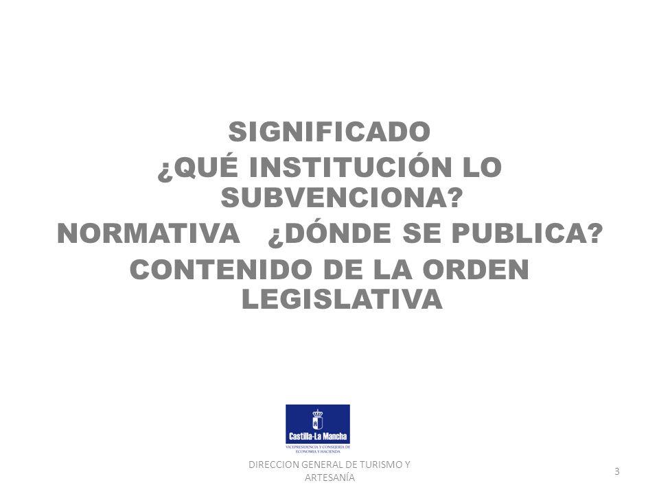 DIRECCION GENERAL DE TURISMO Y ARTESANÍA 3 SIGNIFICADO ¿QUÉ INSTITUCIÓN LO SUBVENCIONA? NORMATIVA ¿DÓNDE SE PUBLICA? CONTENIDO DE LA ORDEN LEGISLATIVA