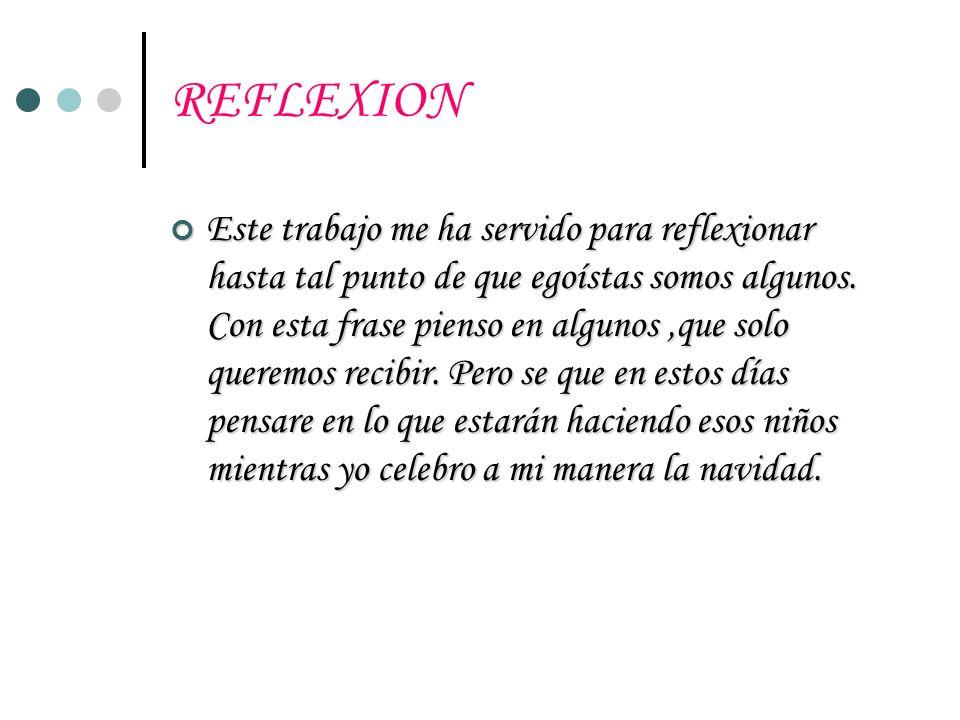 REFLEXION Este trabajo me ha servido para reflexionar hasta tal punto de que egoístas somos algunos. Con esta frase pienso en algunos,que solo queremo