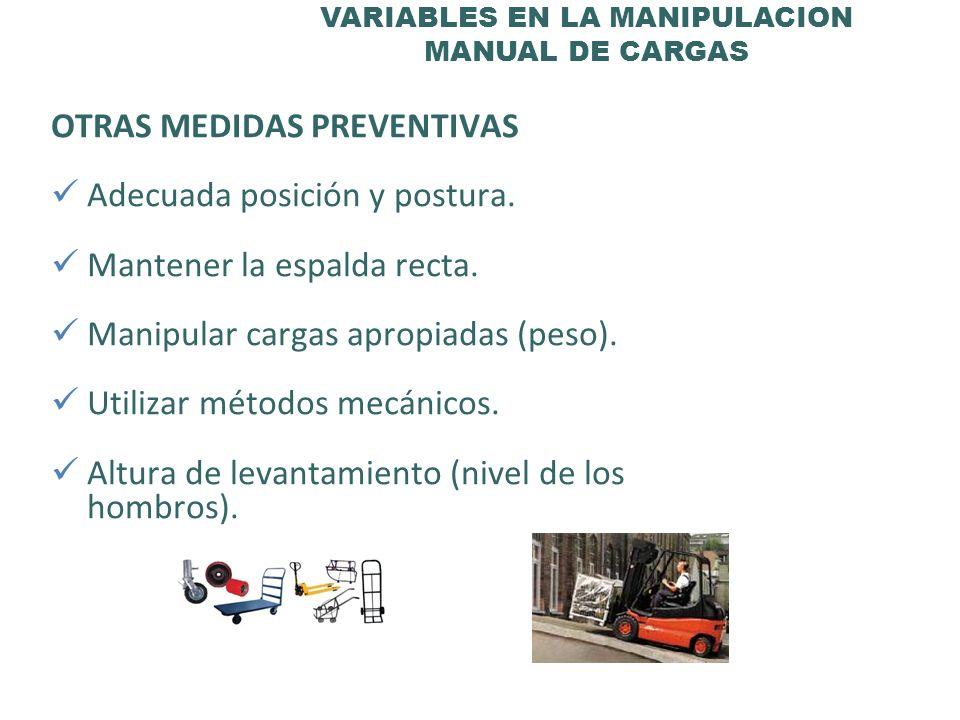 VARIABLES EN LA MANIPULACION MANUAL DE CARGAS OTRAS MEDIDAS PREVENTIVAS Adecuada posición y postura. Mantener la espalda recta. Manipular cargas aprop