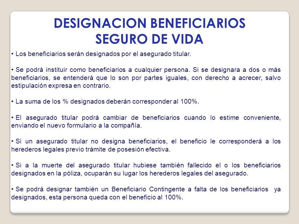 DESIGNACION BENEFICIARIOS SEGURO DE VIDA Los beneficiarios serán designados por el asegurado titular. Se podrá instituir como beneficiarios a cualquie