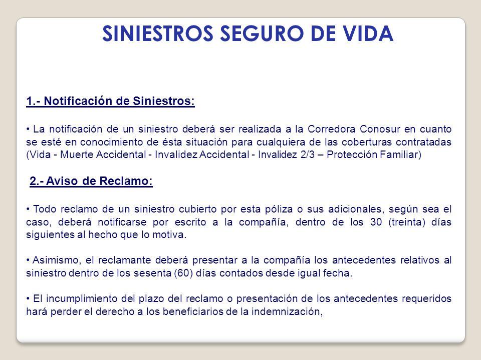 SINIESTROS SEGURO DE VIDA 1.- Notificación de Siniestros: La notificación de un siniestro deberá ser realizada a la Corredora Conosur en cuanto se est