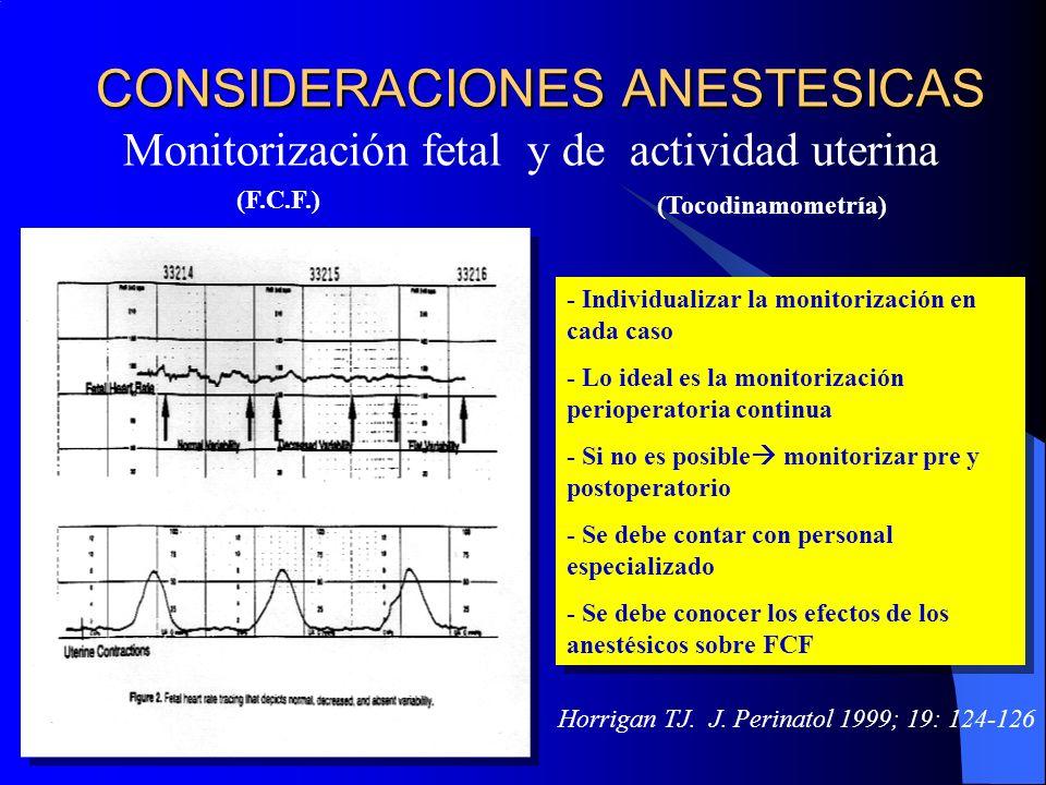 CONSIDERACIONES ANESTESICAS Monitorización fetal y de actividad uterina - Individualizar la monitorización en cada caso - Lo ideal es la monitorización perioperatoria continua - Si no es posible monitorizar pre y postoperatorio - Se debe contar con personal especializado - Se debe conocer los efectos de los anestésicos sobre FCF - Individualizar la monitorización en cada caso - Lo ideal es la monitorización perioperatoria continua - Si no es posible monitorizar pre y postoperatorio - Se debe contar con personal especializado - Se debe conocer los efectos de los anestésicos sobre FCF (F.C.F.) (Tocodinamometría) Horrigan TJ.