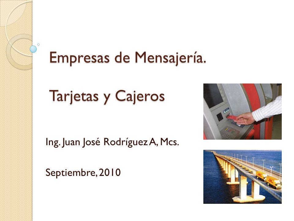 Empresas de Mensajería. Tarjetas y Cajeros Ing. Juan José Rodríguez A, Mcs. Septiembre, 2010