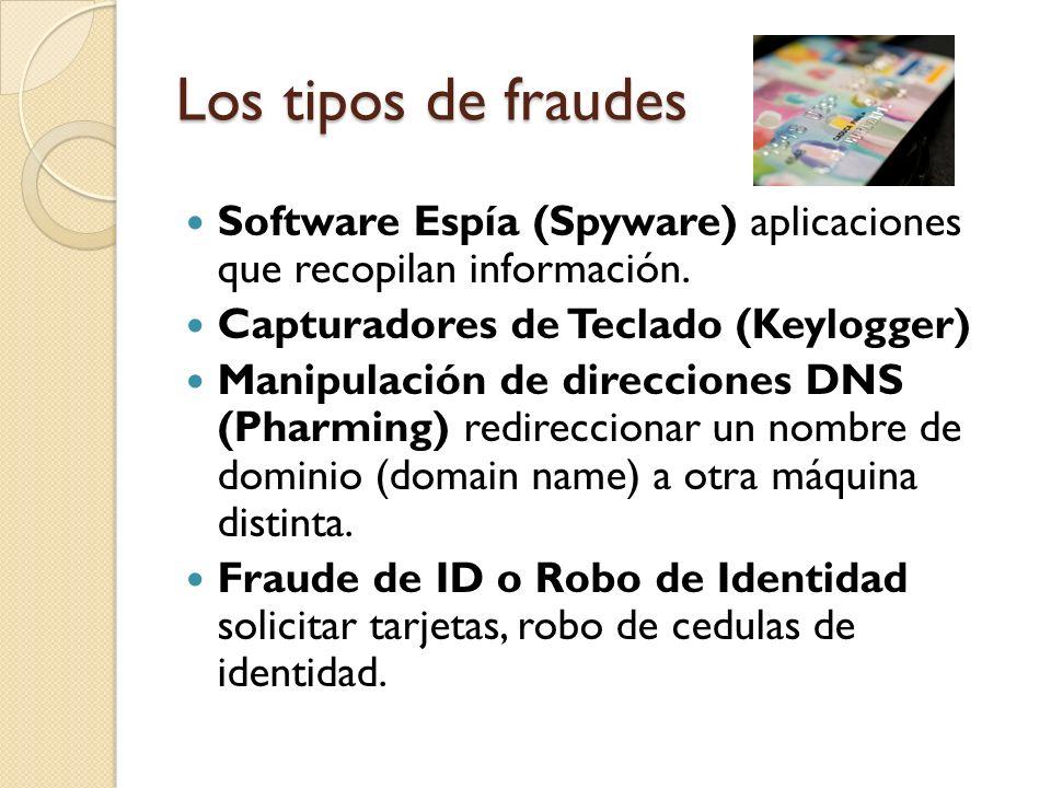 Los tipos de fraudes Software Espía (Spyware) aplicaciones que recopilan información. Capturadores de Teclado (Keylogger) Manipulación de direcciones