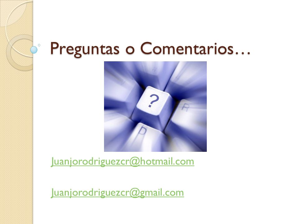 Preguntas o Comentarios… Juanjorodriguezcr@hotmail.com Juanjorodriguezcr@gmail.com