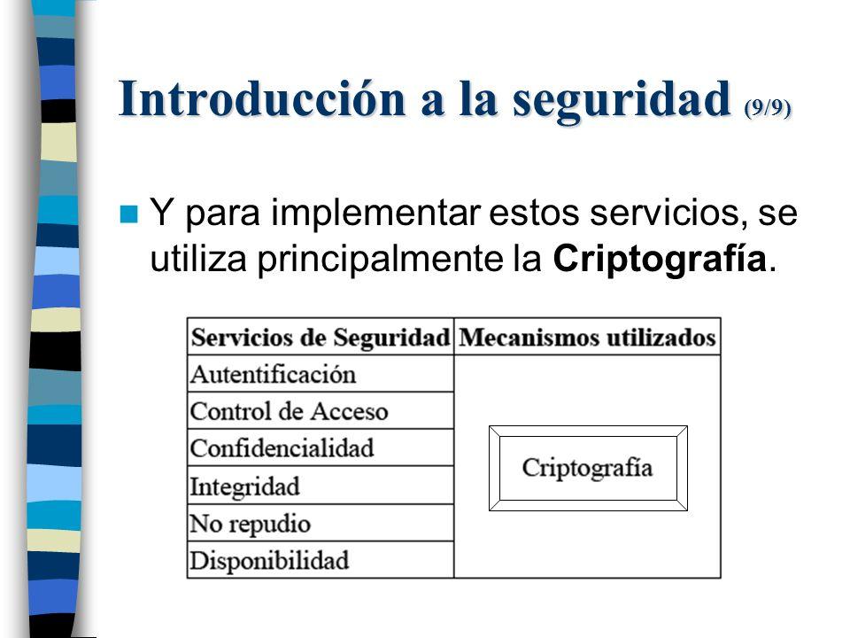 Introducción a la seguridad (9/9) Y para implementar estos servicios, se utiliza principalmente la Criptografía.