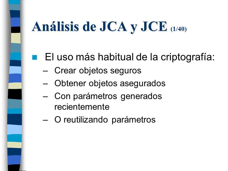 Análisis de JCA y JCE (1/40) El uso más habitual de la criptografía: –Crear objetos seguros –Obtener objetos asegurados –Con parámetros generados recientemente –O reutilizando parámetros