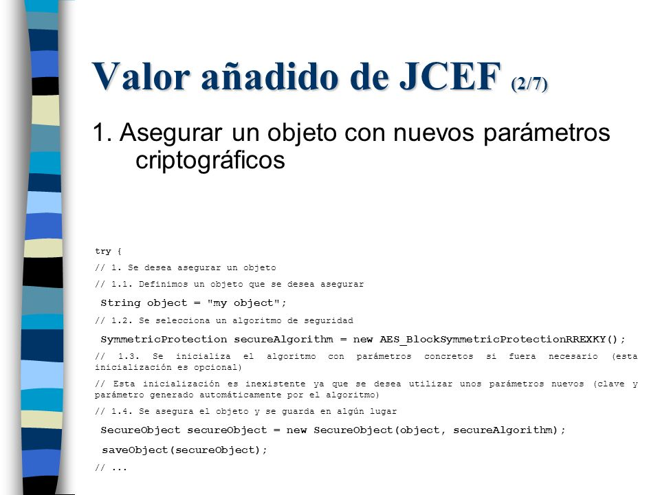 Valor añadido de JCEF (2/7) 1. Asegurar un objeto con nuevos parámetros criptográficos try { // 1.
