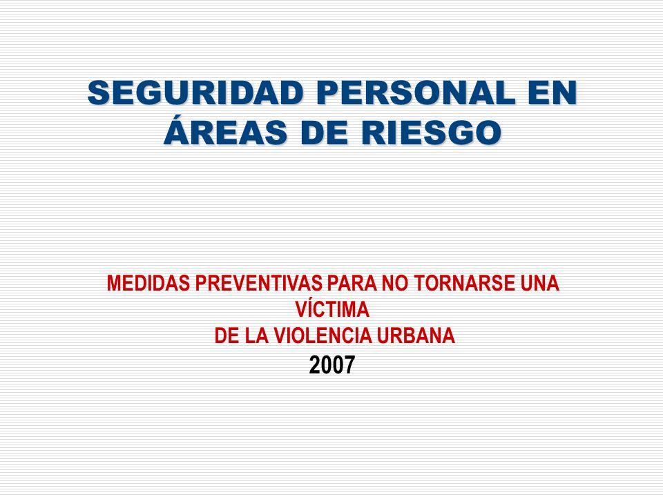 SEGURIDAD PERSONAL EN ÁREAS DE RIESGO MEDIDAS PREVENTIVAS PARA NO TORNARSE UNA VÍCTIMA DE LA VIOLENCIA URBANA 2007