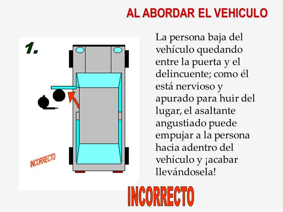 AL ABORDAR EL VEHICULO La persona baja del vehículo quedando entre la puerta y el delincuente; como él está nervioso y apurado para huir del lugar, el asaltante angustiado puede empujar a la persona hacia adentro del vehículo y ¡acabar llevándosela!
