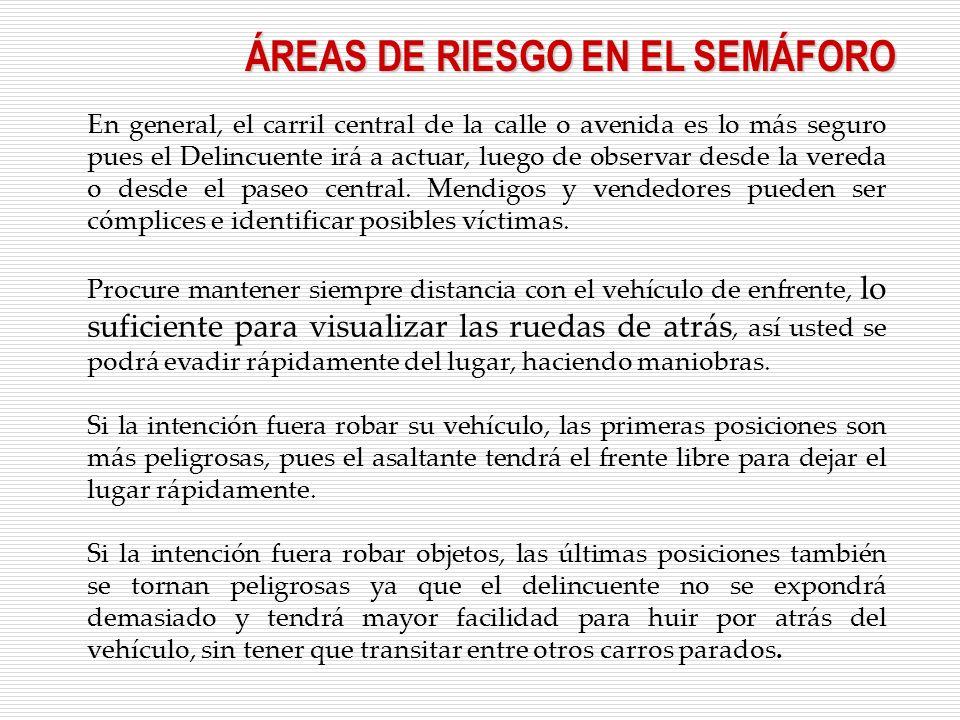 ÁREAS DE RIESGO EN EL SEMÁFORO En general, el carril central de la calle o avenida es lo más seguro pues el Delincuente irá a actuar, luego de observar desde la vereda o desde el paseo central.