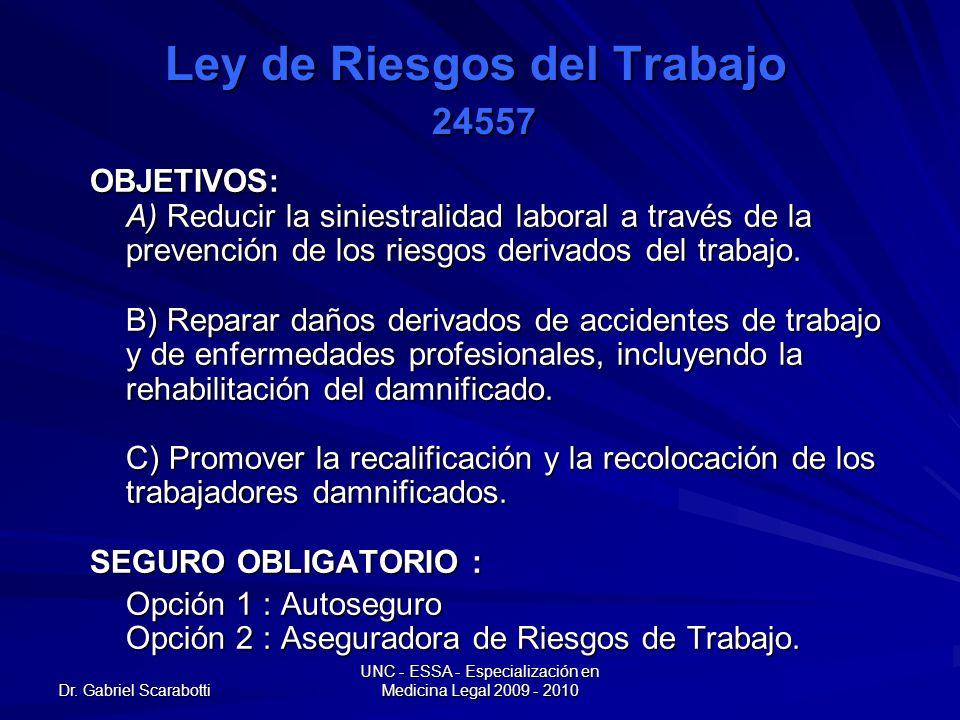 Dr. Gabriel Scarabotti UNC - ESSA - Especialización en Medicina Legal 2009 - 2010 Ley de Riesgos del Trabajo 24557 OBJETIVOS: A) Reducir la siniestral