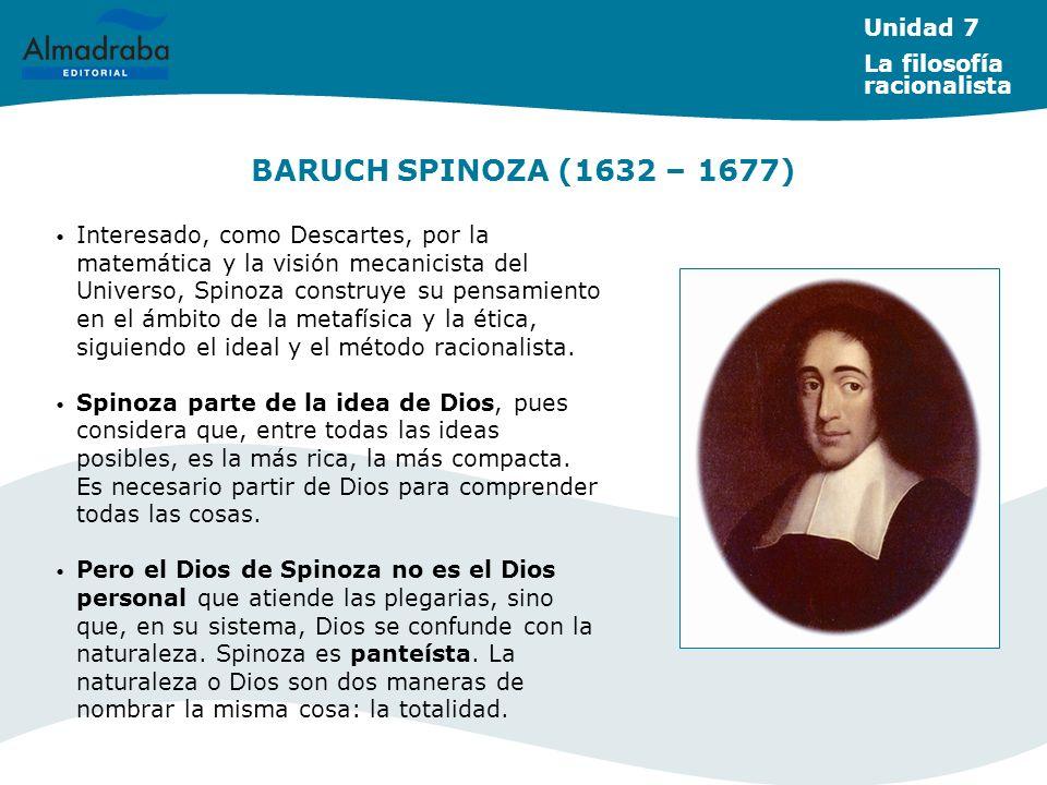 BARUCH SPINOZA (1632 – 1677) Interesado, como Descartes, por la matemática y la visión mecanicista del Universo, Spinoza construye su pensamiento en el ámbito de la metafísica y la ética, siguiendo el ideal y el método racionalista.