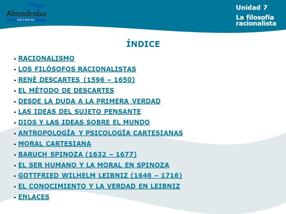RACIONALISMO RACIONALISMO LOS FILÓSOFOS RACIONALISTAS LOS FILÓSOFOS RACIONALISTAS RENÉ DESCARTES (1596 – 1650) RENÉ DESCARTES (1596 – 1650) EL MÉTODO DE DESCARTES EL MÉTODO DE DESCARTES DESDE LA DUDA A LA PRIMERA VERDAD DESDE LA DUDA A LA PRIMERA VERDAD LAS IDEAS DEL SUJETO PENSANTE LAS IDEAS DEL SUJETO PENSANTE DIOS Y LAS IDEAS SOBRE EL MUNDO DIOS Y LAS IDEAS SOBRE EL MUNDO ANTROPOLOGÍA Y PSICOLOGÍA CARTESIANAS ANTROPOLOGÍA Y PSICOLOGÍA CARTESIANAS MORAL CARTESIANA MORAL CARTESIANA BARUCH SPINOZA (1632 – 1677) BARUCH SPINOZA (1632 – 1677) EL SER HUMANO Y LA MORAL EN SPINOZA EL SER HUMANO Y LA MORAL EN SPINOZA GOTTFRIED WILHELM LEIBNIZ (1646 – 1716) GOTTFRIED WILHELM LEIBNIZ (1646 – 1716) EL CONOCIMIENTO Y LA VERDAD EN LEIBNIZ EL CONOCIMIENTO Y LA VERDAD EN LEIBNIZ ENLACES ENLACES ÍNDICE Unidad 7 La filosofía racionalista
