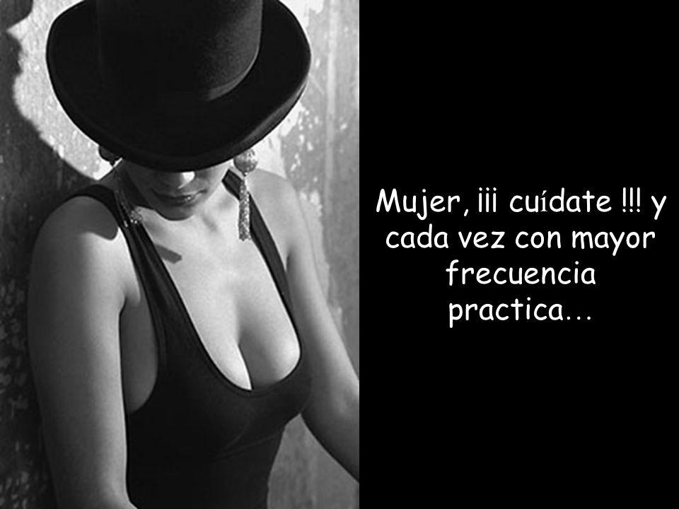 Mujer, ¡¡¡ cu í date !!! y cada vez con mayor frecuencia practica …