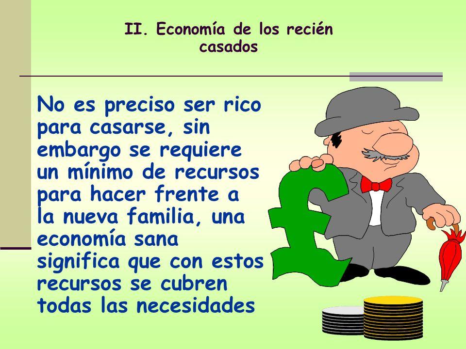 II. Economía de los recién casados No es preciso ser rico para casarse, sin embargo se requiere un mínimo de recursos para hacer frente a la nueva fam