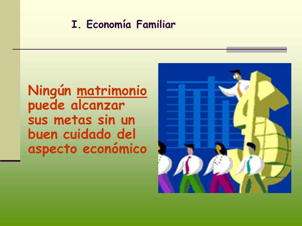 I. Economía Familiar Ningún matrimonio puede alcanzar sus metas sin un buen cuidado del aspecto económico