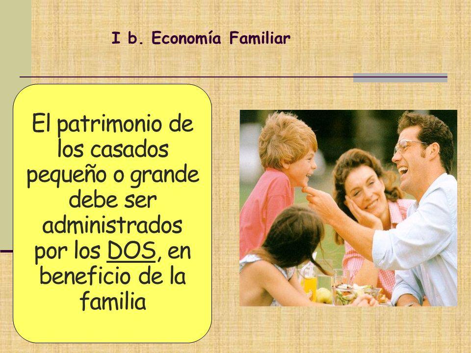 I b. Economía Familiar El patrimonio de los casados pequeño o grande debe ser administrados por los DOS, en beneficio de la familia