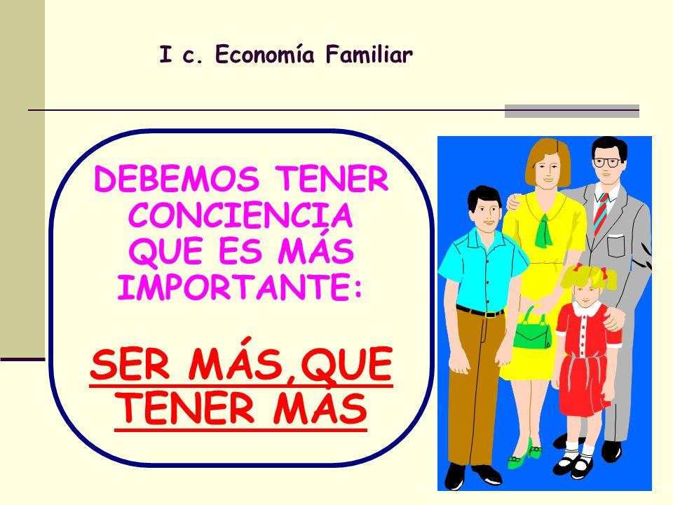 I c. Economía Familiar DEBEMOS TENER CONCIENCIA QUE ES MÁS IMPORTANTE: SER MÁS,QUE TENER MÁS