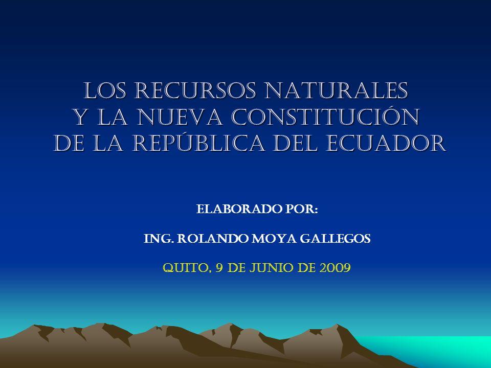 LOS RECURSOS NATURALES y la nueva constitución de lA REPÚBLICA DEL ECUADOR ELABORADO POR: ING. ROLANDO MOYA GALLEGOS QUITO, 9 DE JUNIO DE 2009