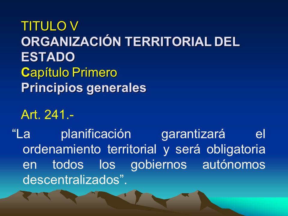 TITULO V ORGANIZACIÓN TERRITORIAL DEL ESTADO Capítulo Primero Principios generales Art. 241.- La planificación garantizará el ordenamiento territorial