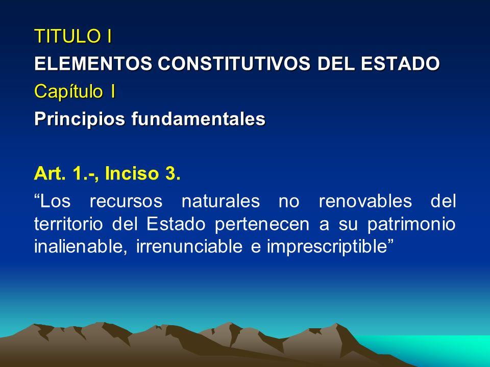 TITULO I ELEMENTOS CONSTITUTIVOS DEL ESTADO Capítulo I Principios fundamentales Art. 1.-, Inciso 3. Los recursos naturales no renovables del territori