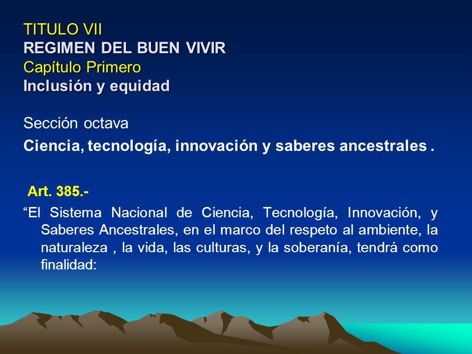 TITULO VII REGIMEN DEL BUEN VIVIR Capítulo Primero Inclusión y equidad Sección octava Ciencia, tecnología, innovación y saberes ancestrales. Art. 385.