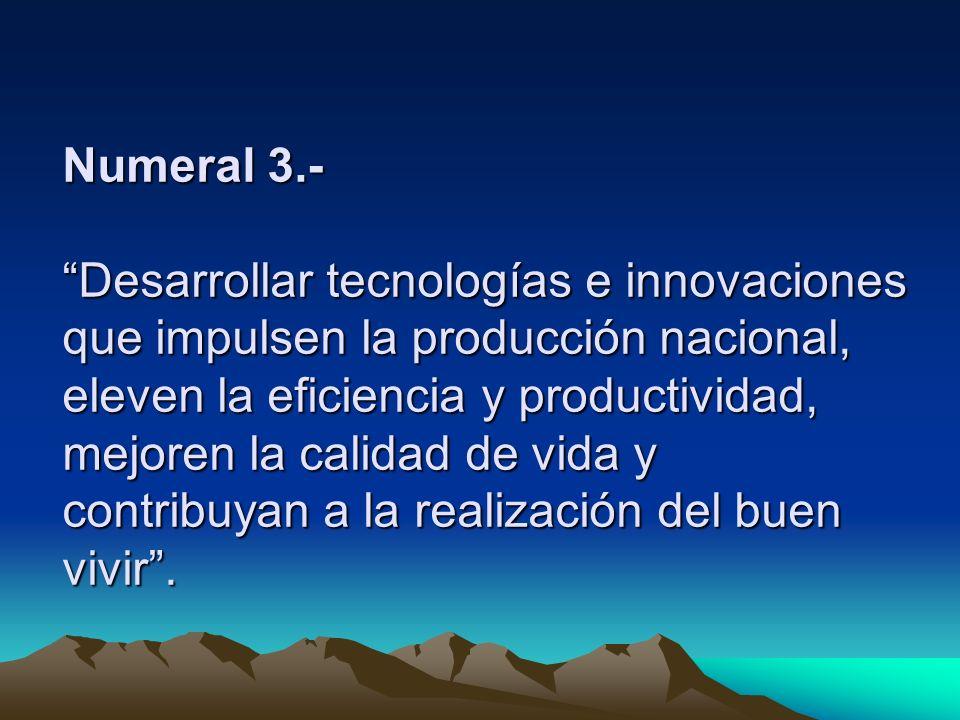 Numeral 3.- Desarrollar tecnologías e innovaciones que impulsen la producción nacional, eleven la eficiencia y productividad, mejoren la calidad de vi