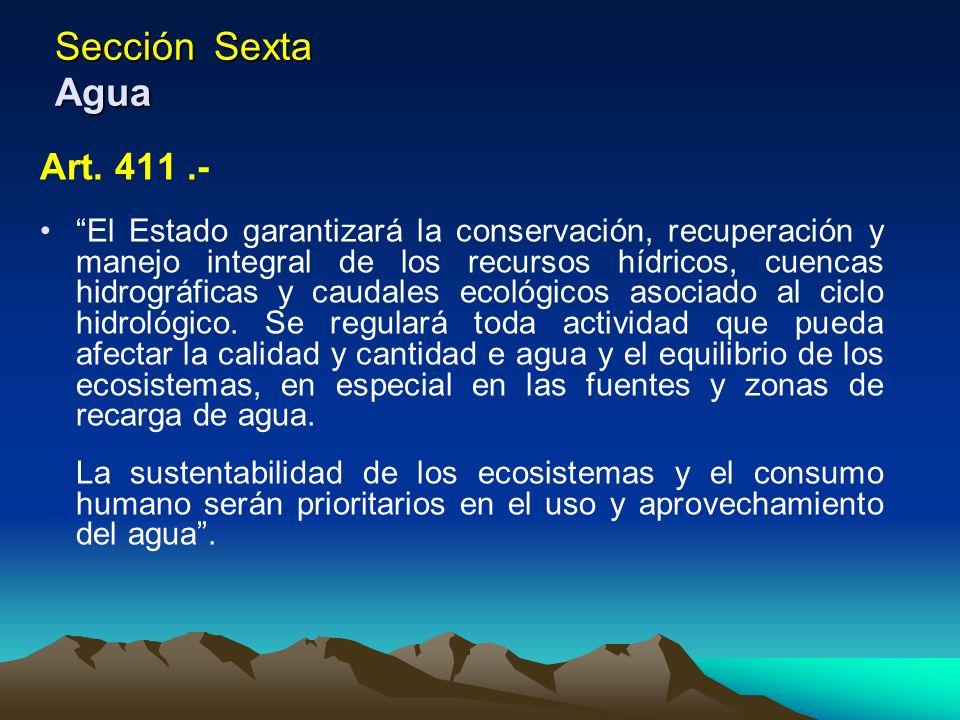 Sección Sexta Agua Art. 411.- El Estado garantizará la conservación, recuperación y manejo integral de los recursos hídricos, cuencas hidrográficas y