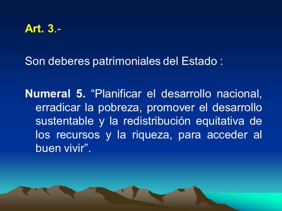 Art. 3.- Son deberes patrimoniales del Estado : Numeral 5. Planificar el desarrollo nacional, erradicar la pobreza, promover el desarrollo sustentable