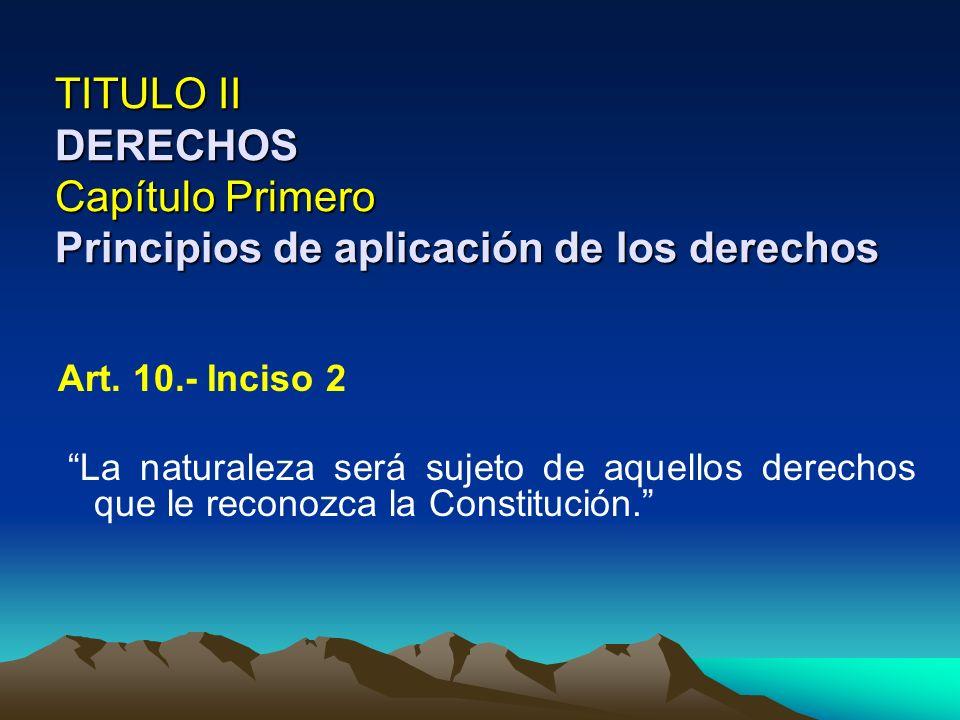 TITULO II DERECHOS Capítulo Primero Principios de aplicación de los derechos Art. 10.- Inciso 2 La naturaleza será sujeto de aquellos derechos que le